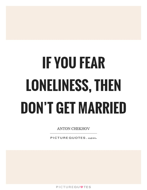 If you fear loneliness, then don't get married Picture Quote #1