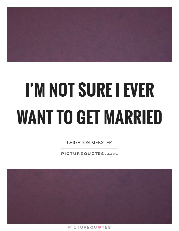 I'm not sure I ever want to get married Picture Quote #1