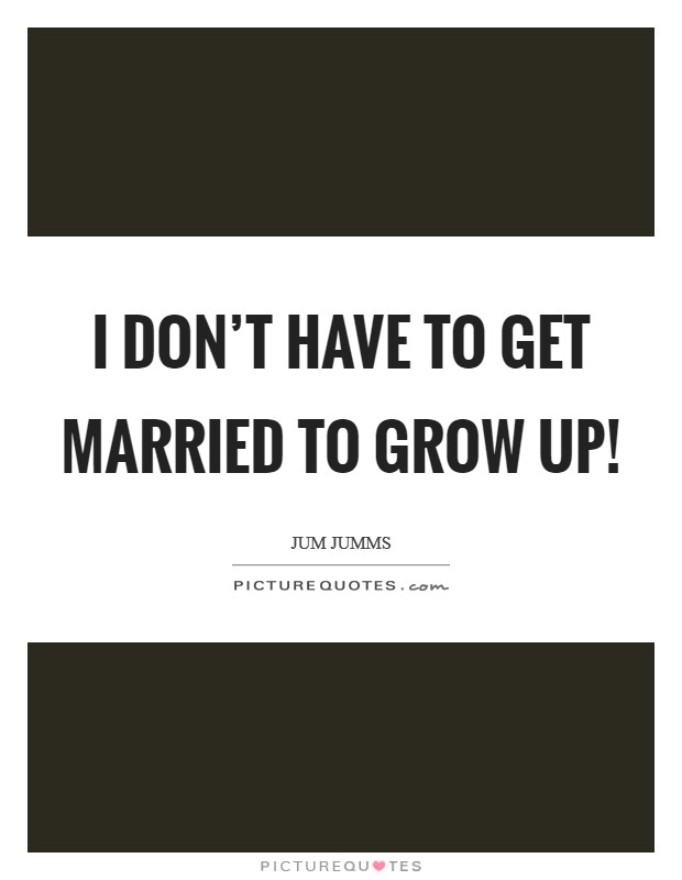I don't have to get married to grow up! Picture Quote #1
