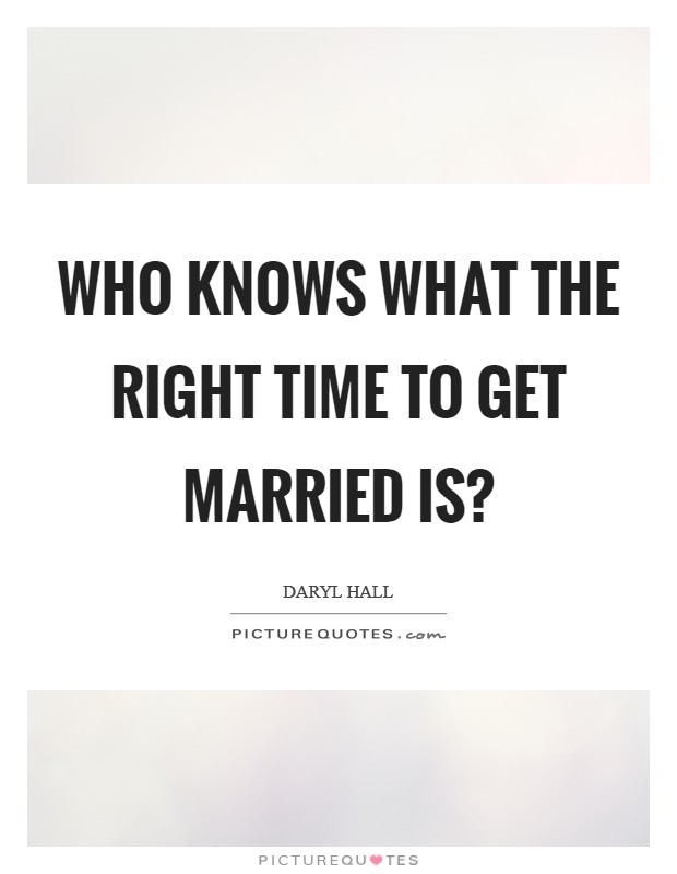 Who knows what the right time to get married is? Picture Quote #1