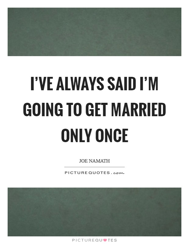 I've always said I'm going to get married only once Picture Quote #1