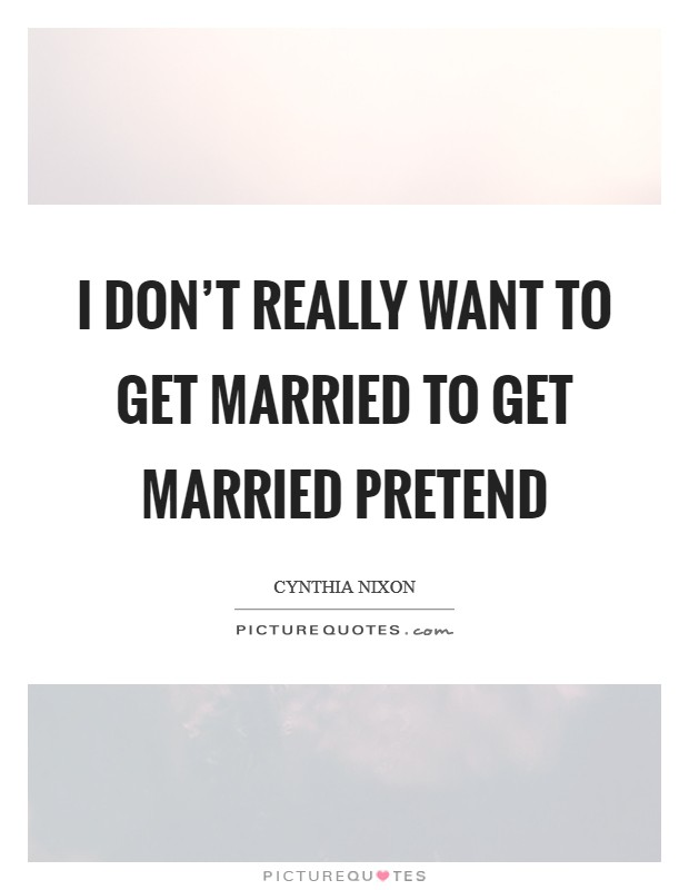 I don't really want to get married to get married pretend Picture Quote #1