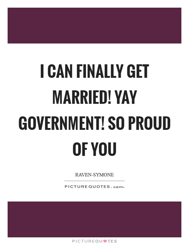 I can finally get married! Yay government! So proud of you Picture Quote #1