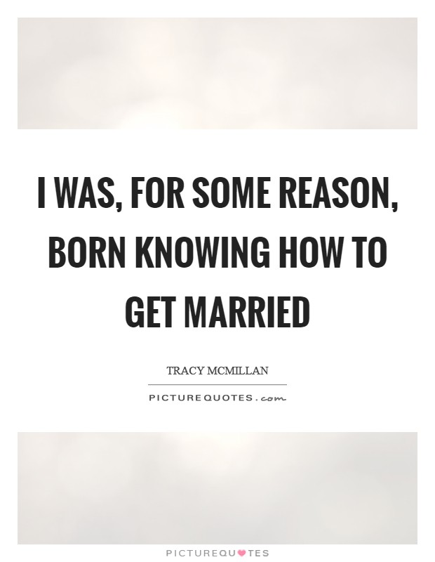 I was, for some reason, born knowing how to get married Picture Quote #1