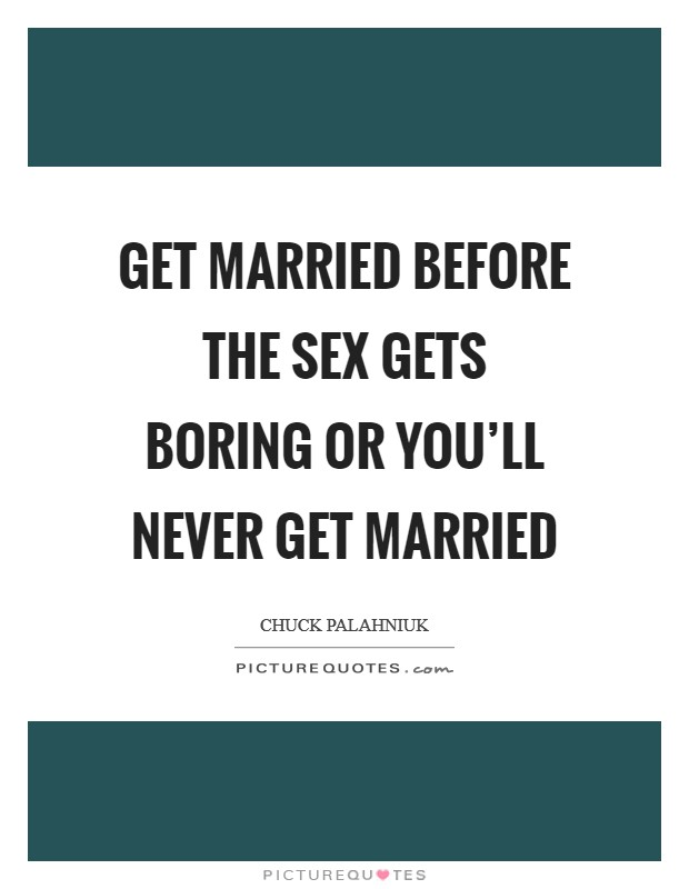 Get married before the sex gets boring or you'll never get married Picture Quote #1