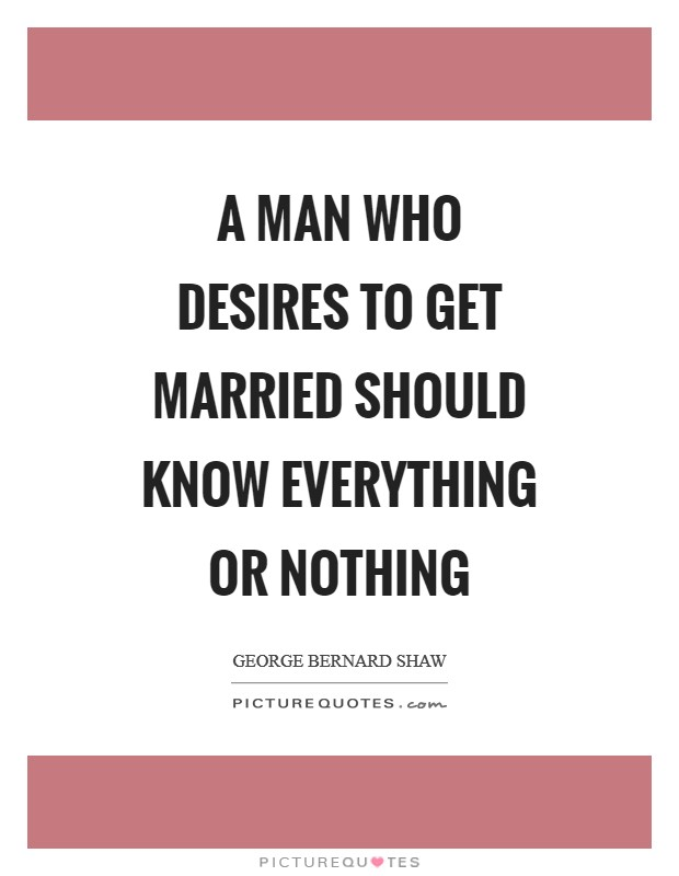 A man who desires to get married should know everything or nothing Picture Quote #1