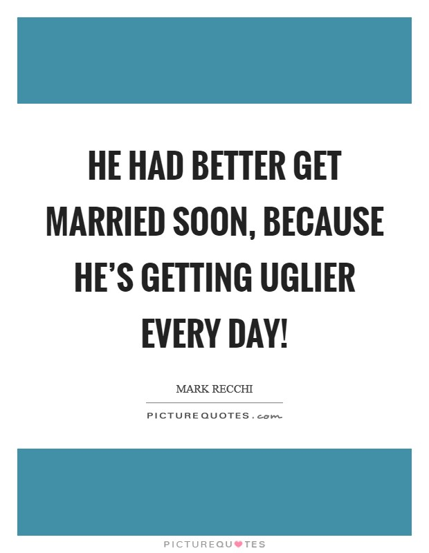 He had better get married soon, because he's getting uglier every day! Picture Quote #1