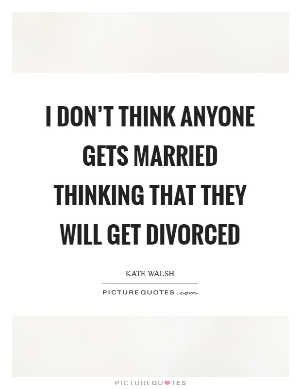 I don't think anyone gets married thinking that they will get divorced Picture Quote #1