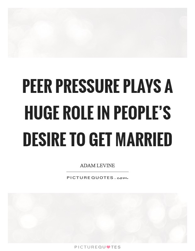 Peer pressure plays a huge role in people's desire to get married Picture Quote #1