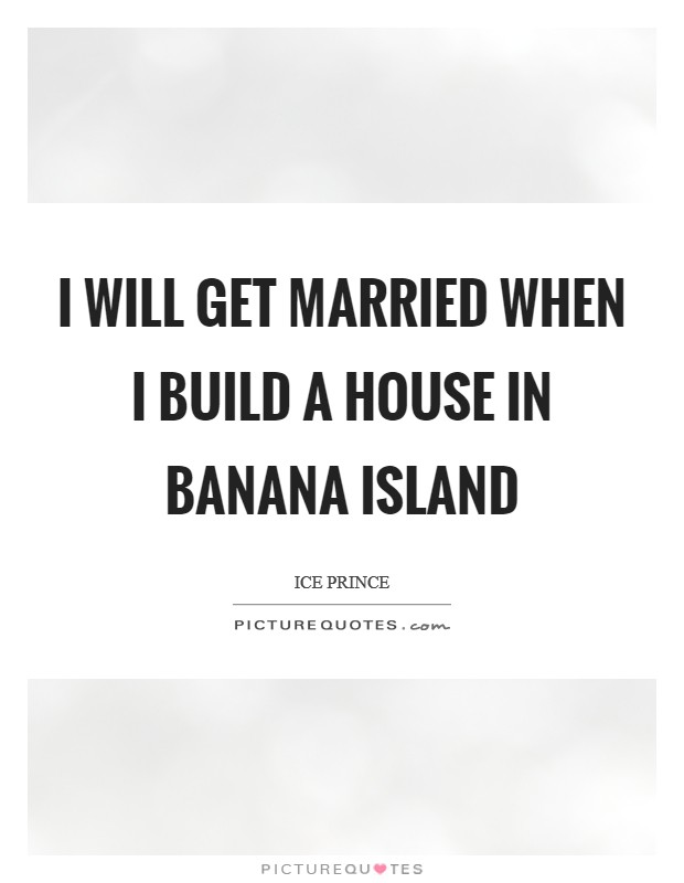 I will get married when I build a house in Banana Island Picture Quote #1