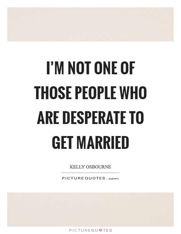 I'm not one of those people who are desperate to get married Picture Quote #1