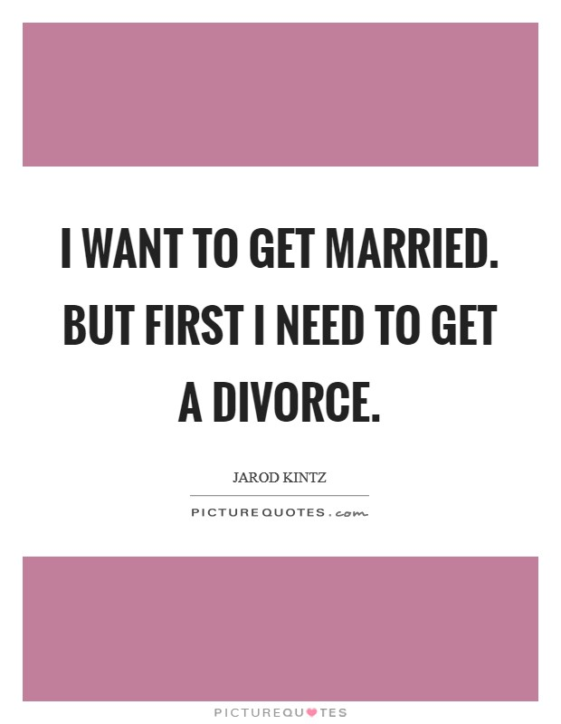 I want to get married. But first I need to get a divorce Picture Quote #1