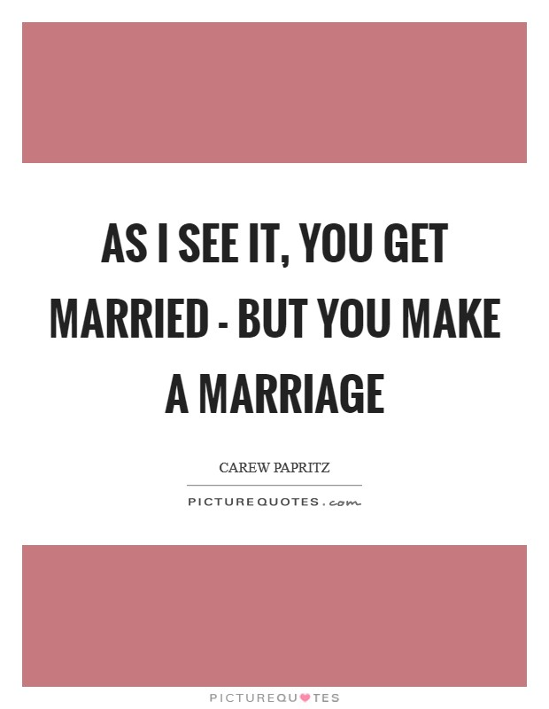 As I see it, you GET married - but you MAKE a marriage Picture Quote #1