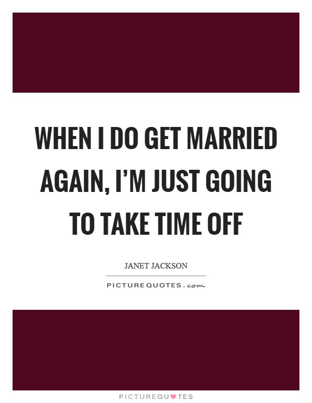 When I do get married again, I'm just going to take time off Picture Quote #1