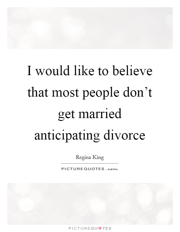 I would like to believe that most people don't get married anticipating divorce Picture Quote #1