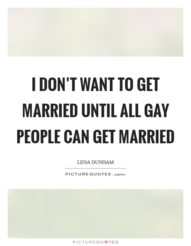 I don't want to get married until all gay people can get married Picture Quote #1