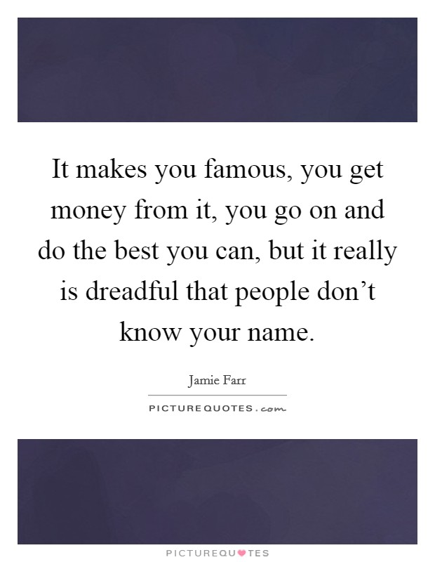 It makes you famous, you get money from it, you go on and do the best you can, but it really is dreadful that people don't know your name. Picture Quote #1