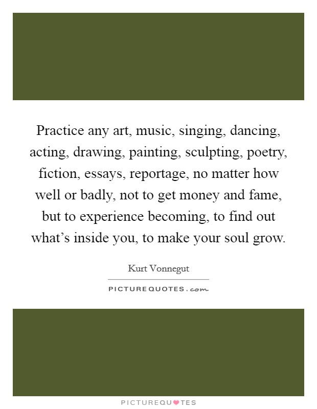 Practice any art, music, singing, dancing, acting, drawing, painting, sculpting, poetry, fiction, essays, reportage, no matter how well or badly, not to get money and fame, but to experience becoming, to find out what's inside you, to make your soul grow Picture Quote #1