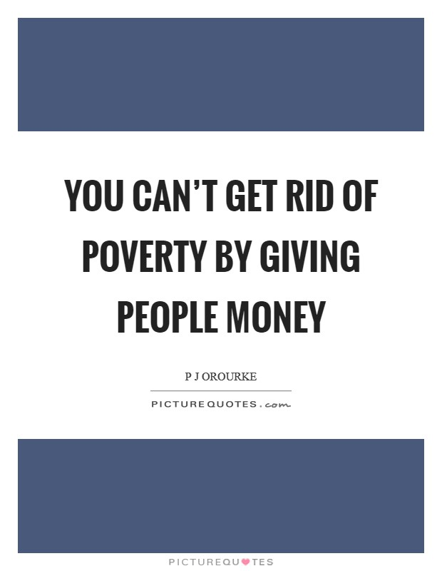 You can't get rid of poverty by giving people money Picture Quote #1
