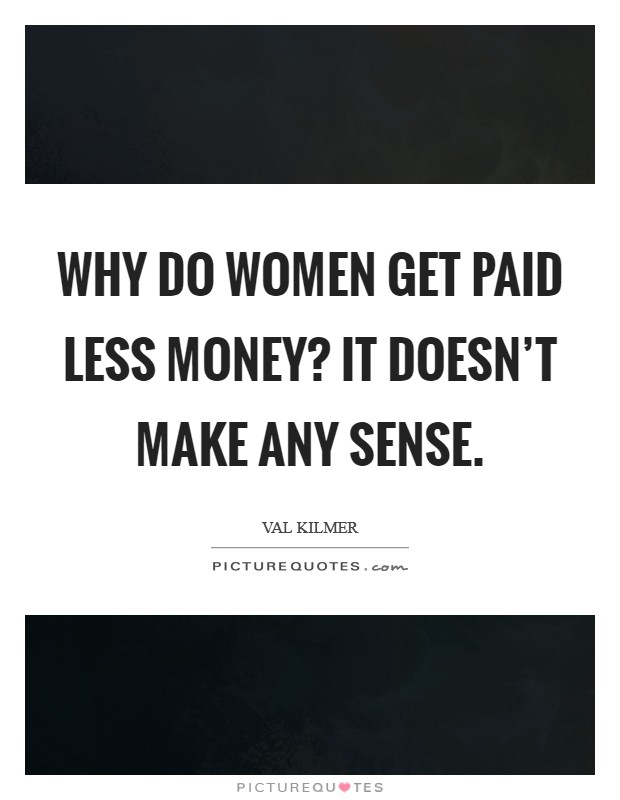 Why do women get paid less money? It doesn't make any sense Picture Quote #1