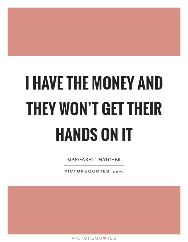 I have the money and they won't get their hands on it Picture Quote #1