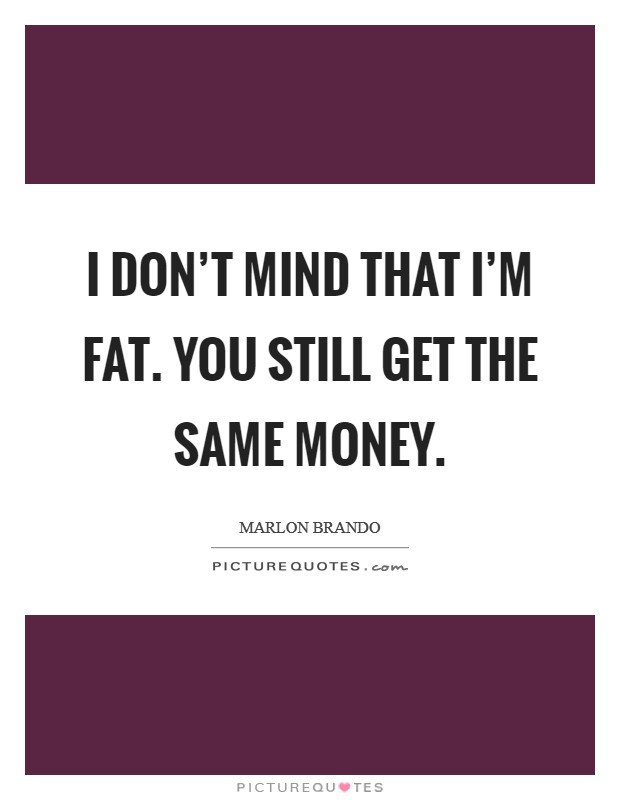 I don't mind that I'm fat. You still get the same money. Picture Quote #1