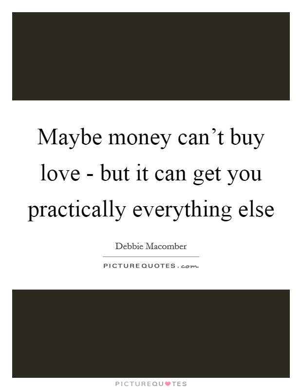 Maybe money can't buy love - but it can get you practically everything else Picture Quote #1