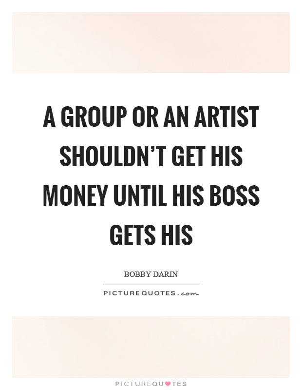 A group or an artist shouldn't get his money until his boss gets his Picture Quote #1