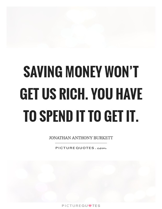 Saving money won't get us rich. You have to spend it to get it Picture Quote #1