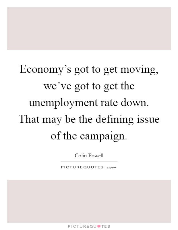Economy's got to get moving, we've got to get the unemployment rate down. That may be the defining issue of the campaign Picture Quote #1