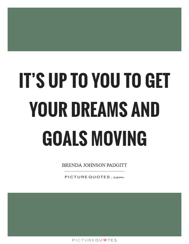 It's Up to You To Get Your Dreams and Goals Moving Picture Quote #1