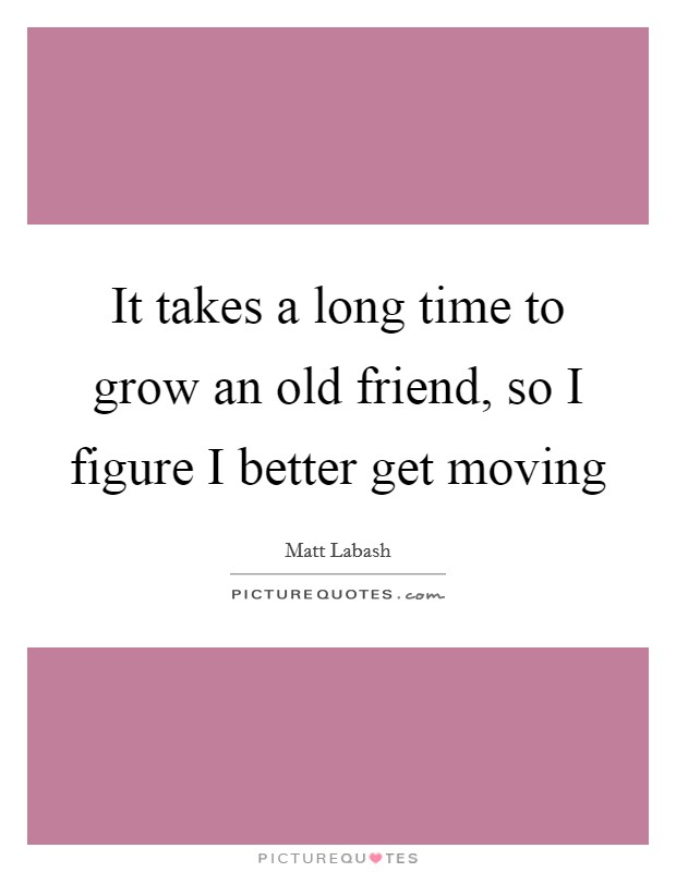 It takes a long time to grow an old friend, so I figure I better get moving Picture Quote #1