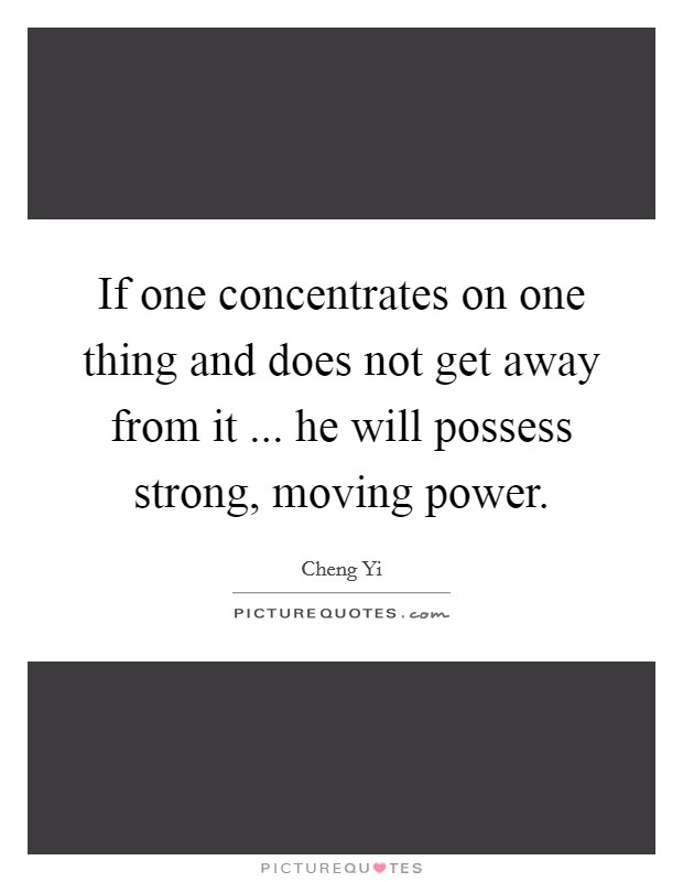 If one concentrates on one thing and does not get away from it ... he will possess strong, moving power Picture Quote #1