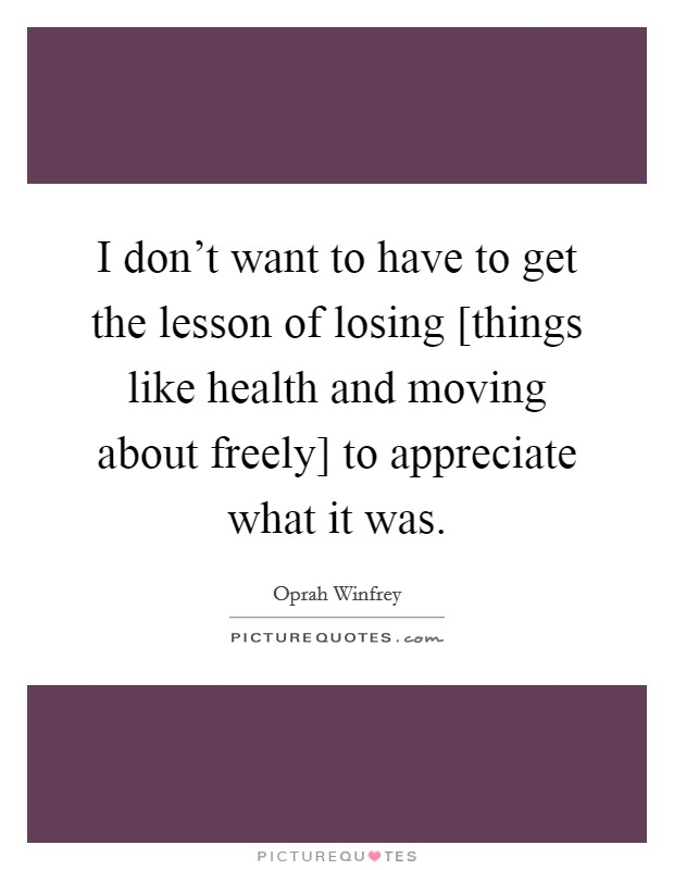 I don't want to have to get the lesson of losing [things like health and moving about freely] to appreciate what it was Picture Quote #1