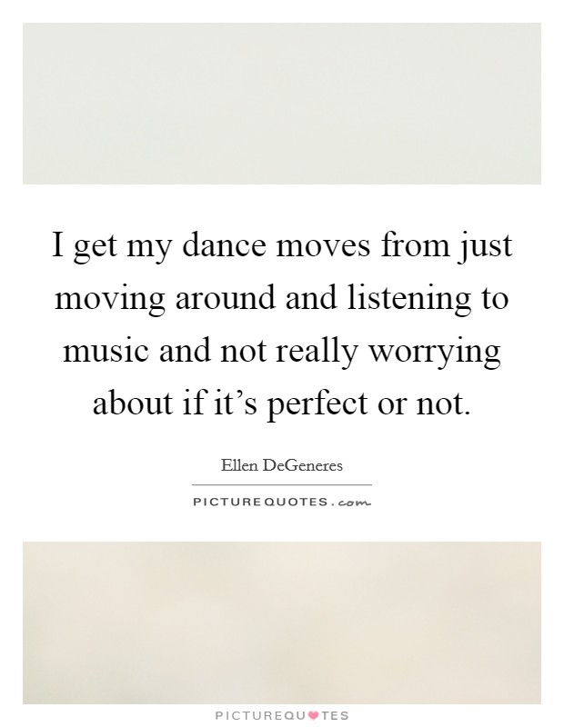 I get my dance moves from just moving around and listening to music and not really worrying about if it's perfect or not Picture Quote #1