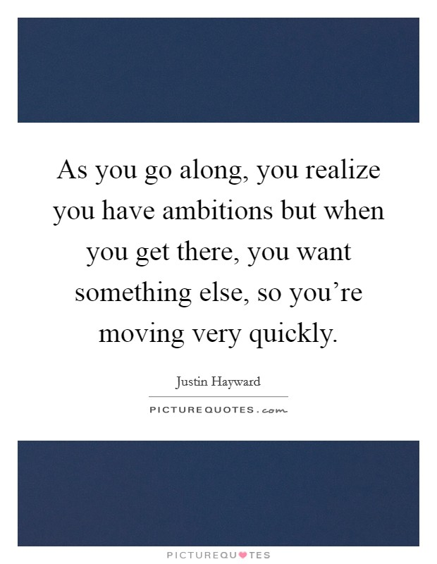 As you go along, you realize you have ambitions but when you get there, you want something else, so you're moving very quickly Picture Quote #1
