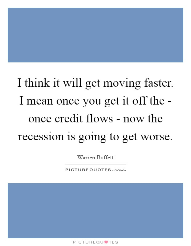 I think it will get moving faster. I mean once you get it off the - once credit flows - now the recession is going to get worse Picture Quote #1