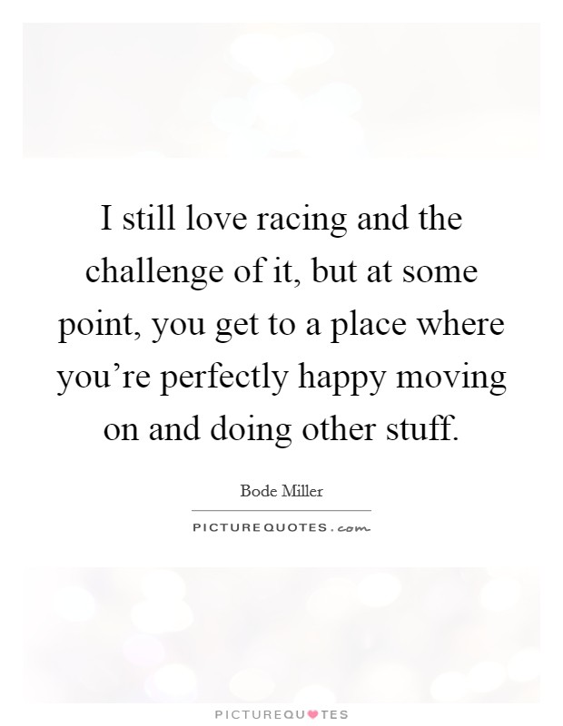 I still love racing and the challenge of it, but at some point, you get to a place where you're perfectly happy moving on and doing other stuff Picture Quote #1