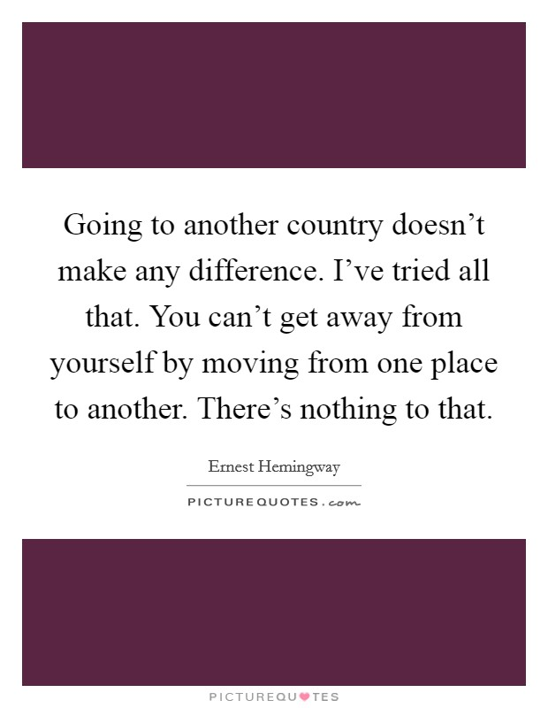Going to another country doesn't make any difference. I've tried all that. You can't get away from yourself by moving from one place to another. There's nothing to that Picture Quote #1