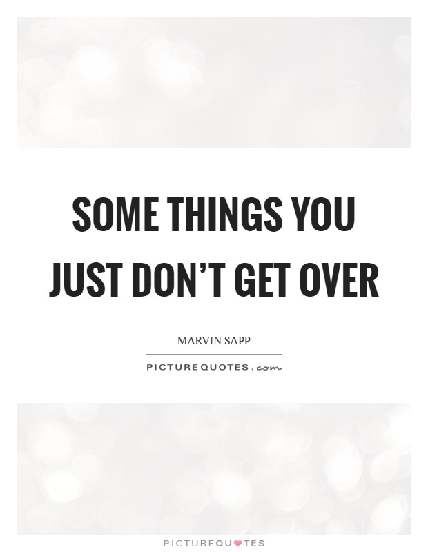 Some things you just don't get over Picture Quote #1
