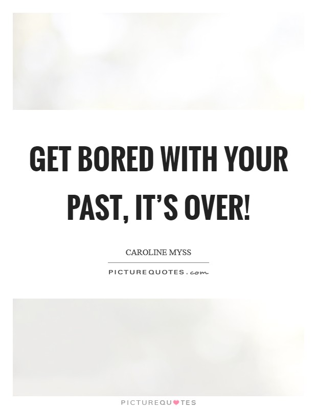 Get bored with your past, it's over! Picture Quote #1