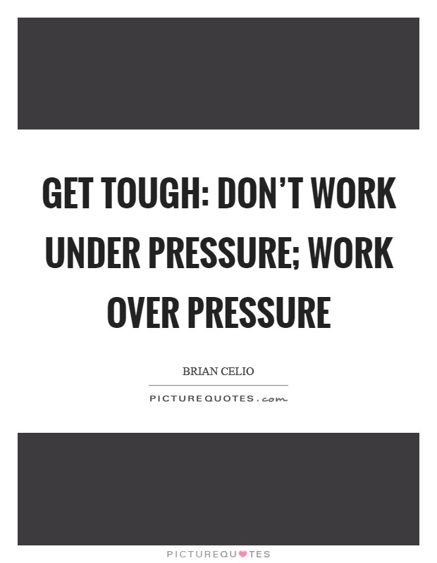 Get tough: don't work under pressure; work over pressure Picture Quote #1