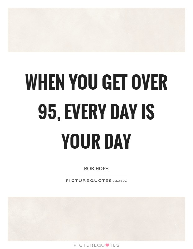 When you get over 95, every day is your day Picture Quote #1