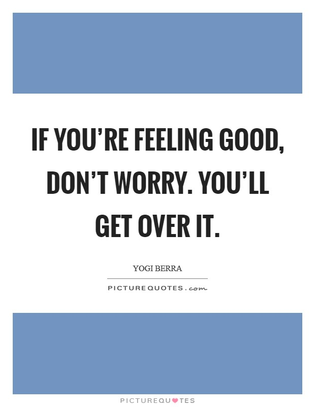 If you're feeling good, don't worry. You'll get over it Picture Quote #1