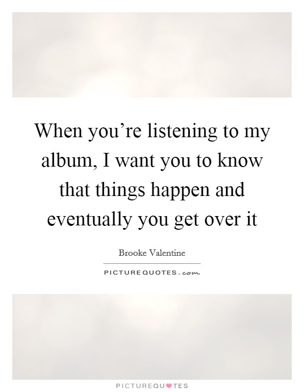 When you're listening to my album, I want you to know that things happen and eventually you get over it Picture Quote #1