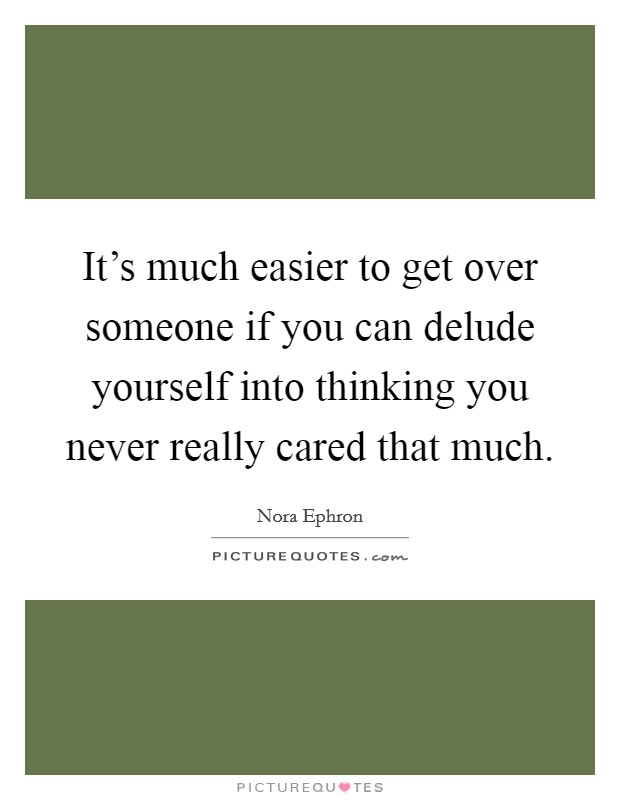 It's much easier to get over someone if you can delude yourself into thinking you never really cared that much Picture Quote #1