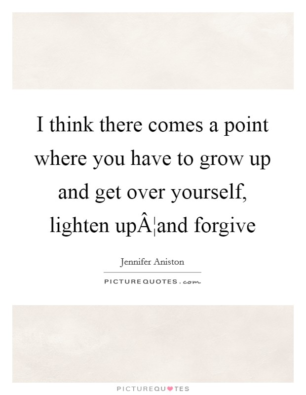 I think there comes a point where you have to grow up and get over yourself, lighten up¦and forgive Picture Quote #1