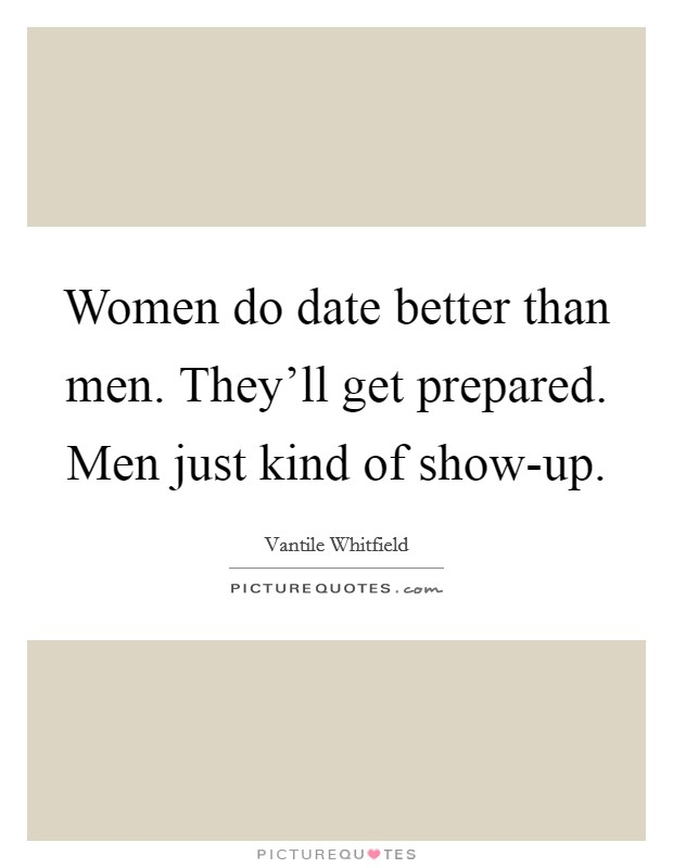 Women do date better than men. They'll get prepared. Men just kind of show-up Picture Quote #1