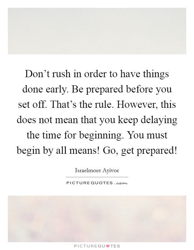 Don't rush in order to have things done early. Be prepared before you set off. That's the rule. However, this does not mean that you keep delaying the time for beginning. You must begin by all means! Go, get prepared! Picture Quote #1