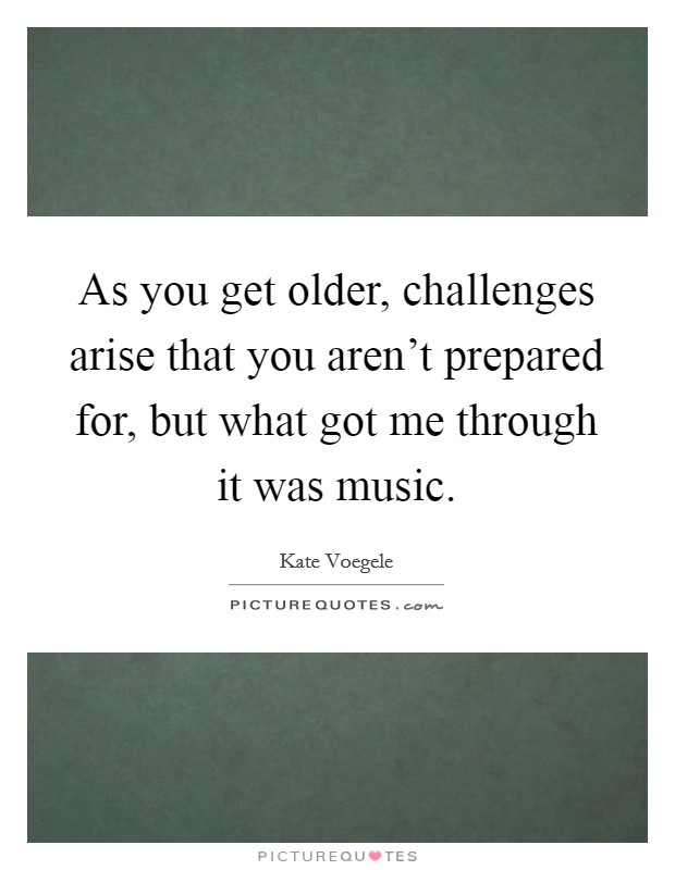 As you get older, challenges arise that you aren't prepared for, but what got me through it was music Picture Quote #1
